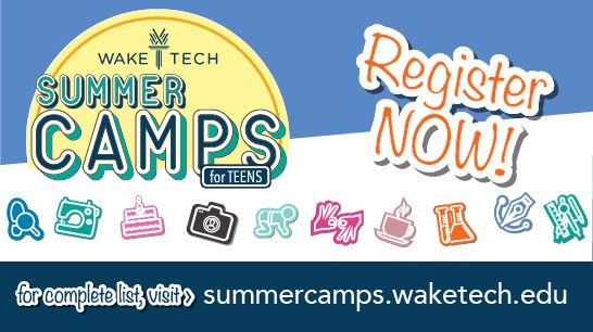 Register now - Wake TEch Summer Camps for Teens. for complete list, visit summercamps.waketech.edu