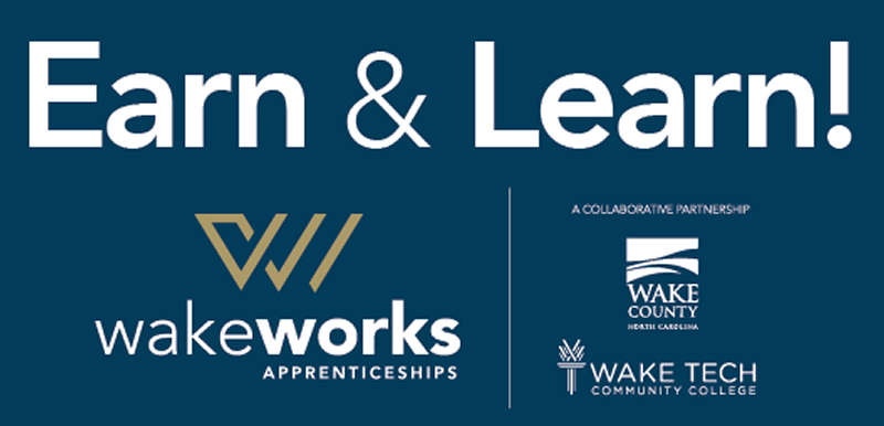 Earn & Learn. Wake Works Apprenticeships. A Collaborative partnership between Wake County Government and Wake Tech Community College.