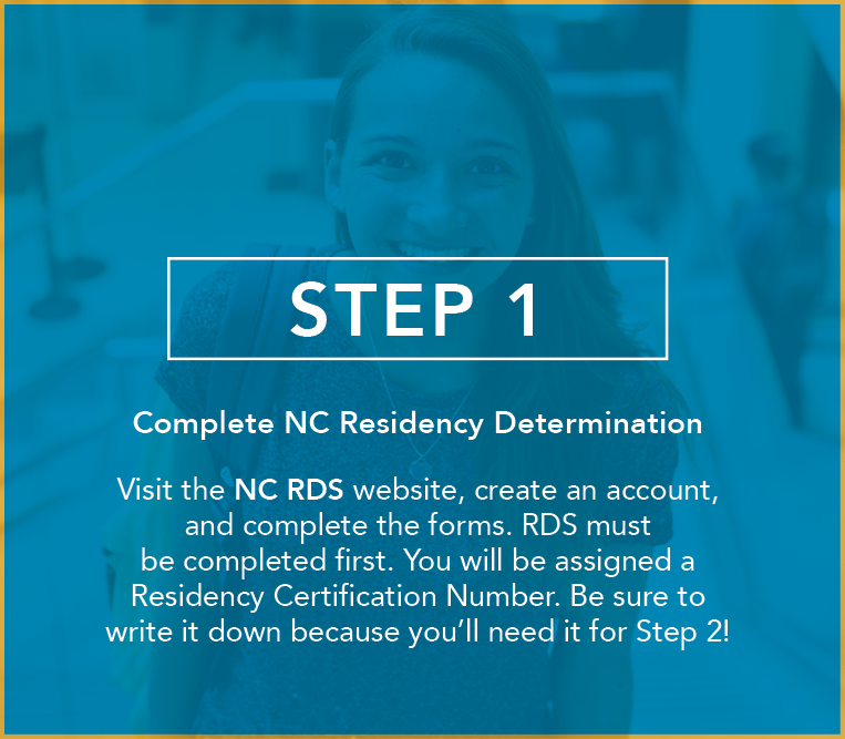 Complete NC Residency Determination Visit the NC RDS website, create an account, and complete the forms. RDS must be completed first. You will be assigned a Residency Certification Number. Be sure to write it down because you'll need it for Step 2!