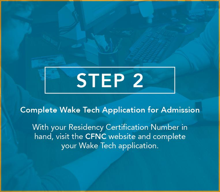 Complete Wake Tech Application for Admission With your Residency Certification Number in hand, visit the CFNC website and complete your Wake Tech application.